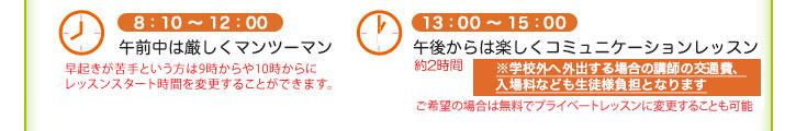 8:10~12:00(午前中は厳しくマンツーマン)、13:00~15:30(午後からは楽しくコミュニケーションレッスン※1時間半~2時間くらい)